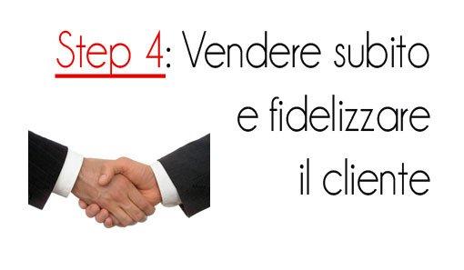 Step 4: Vendere subito e fidelizzare il cliente